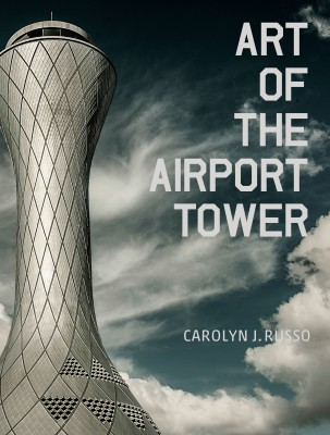"""Cover of """"Art of the Airport Tower,"""" by Carolyn Russo (Smithsonian Books) ( Image by Carolyn Russo, National Air and Space Museum)"""